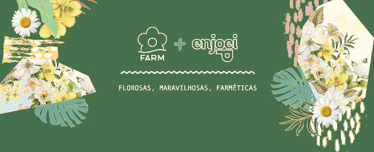 Farm + Enjoei - Florosas, Maravilhosas, Farméticas